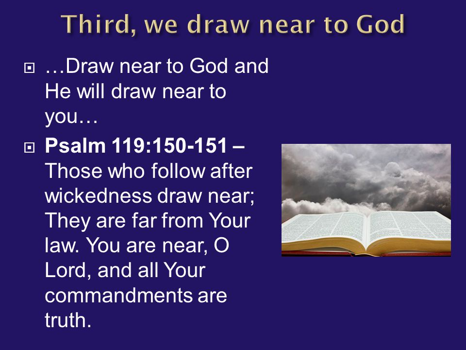  …Draw near to God and He will draw near to you…  Psalm 119:150-151 – Those who follow after wickedness draw near; They are far from Your law. You a