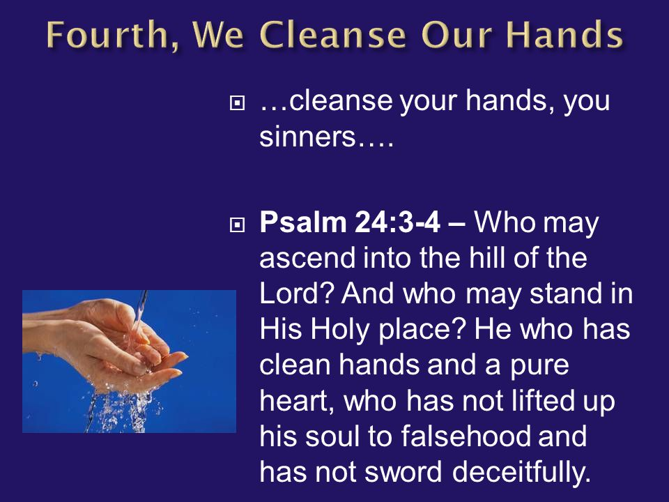  …cleanse your hands, you sinners….  Psalm 24:3-4 – Who may ascend into the hill of the Lord? And who may stand in His Holy place? He who has clean