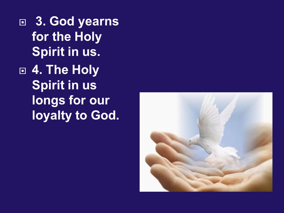 3. God yearns for the Holy Spirit in us.  4. The Holy Spirit in us longs for our loyalty to God.