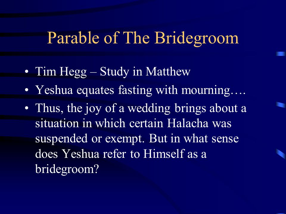 Parable of The Bridegroom Tim Hegg – Study in Matthew Yeshua equates fasting with mourning…. Thus, the joy of a wedding brings about a situation in wh
