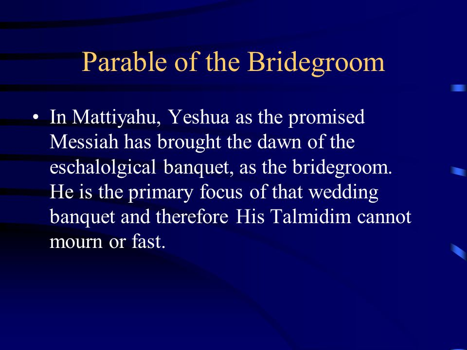 Parable of the Bridegroom In Mattiyahu, Yeshua as the promised Messiah has brought the dawn of the eschalolgical banquet, as the bridegroom. He is the