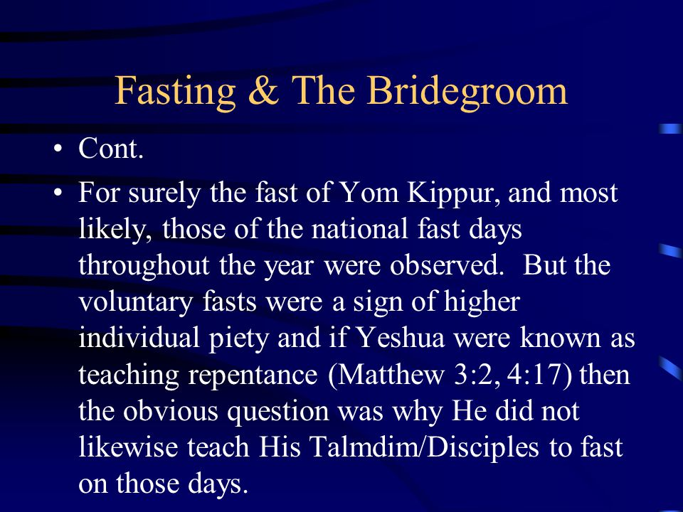 Fasting & The Bridegroom Cont. For surely the fast of Yom Kippur, and most likely, those of the national fast days throughout the year were observed.