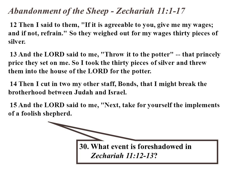 Abandonment of the Sheep - Zechariah 11:1-17 12 Then I said to them, If it is agreeable to you, give me my wages; and if not, refrain. So they weighed out for my wages thirty pieces of silver.