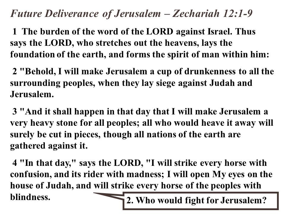 Future Deliverance of Jerusalem – Zechariah 12:1-9 1 The burden of the word of the LORD against Israel. Thus says the LORD, who stretches out the heav