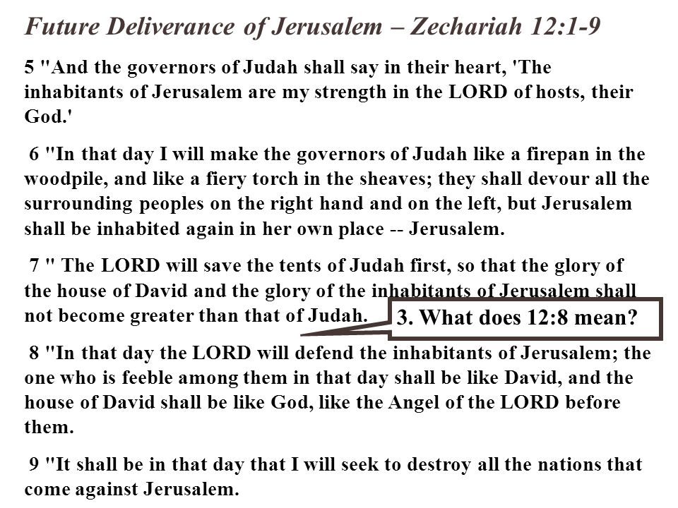 Future Deliverance of Jerusalem – Zechariah 12:1-9 5 And the governors of Judah shall say in their heart, The inhabitants of Jerusalem are my strength in the LORD of hosts, their God. 6 In that day I will make the governors of Judah like a firepan in the woodpile, and like a fiery torch in the sheaves; they shall devour all the surrounding peoples on the right hand and on the left, but Jerusalem shall be inhabited again in her own place -- Jerusalem.