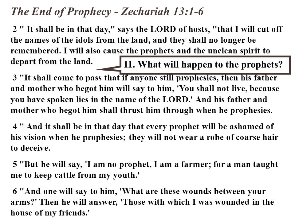 The End of Prophecy - Zechariah 13:1-6 2 It shall be in that day, says the LORD of hosts, that I will cut off the names of the idols from the land, and they shall no longer be remembered.
