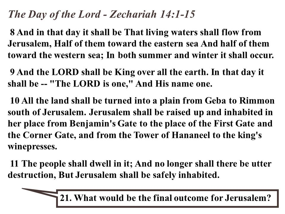 The Day of the Lord - Zechariah 14:1-15 8 And in that day it shall be That living waters shall flow from Jerusalem, Half of them toward the eastern sea And half of them toward the western sea; In both summer and winter it shall occur.