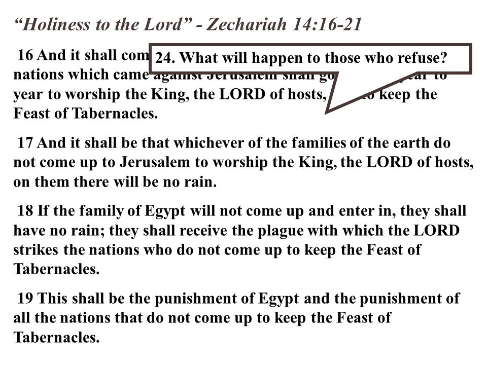 Holiness to the Lord - Zechariah 14:16-21 16 And it shall come to pass that everyone who is left of all the nations which came against Jerusalem shall go up from year to year to worship the King, the LORD of hosts, and to keep the Feast of Tabernacles.