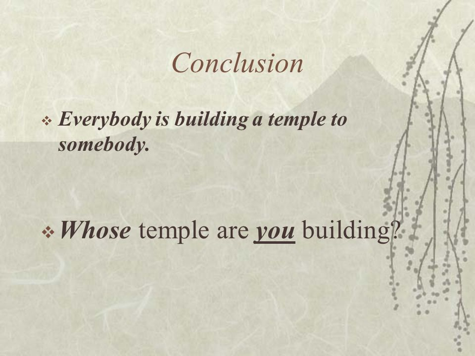 Conclusion  Everybody is building a temple to somebody.  Whose temple are you building