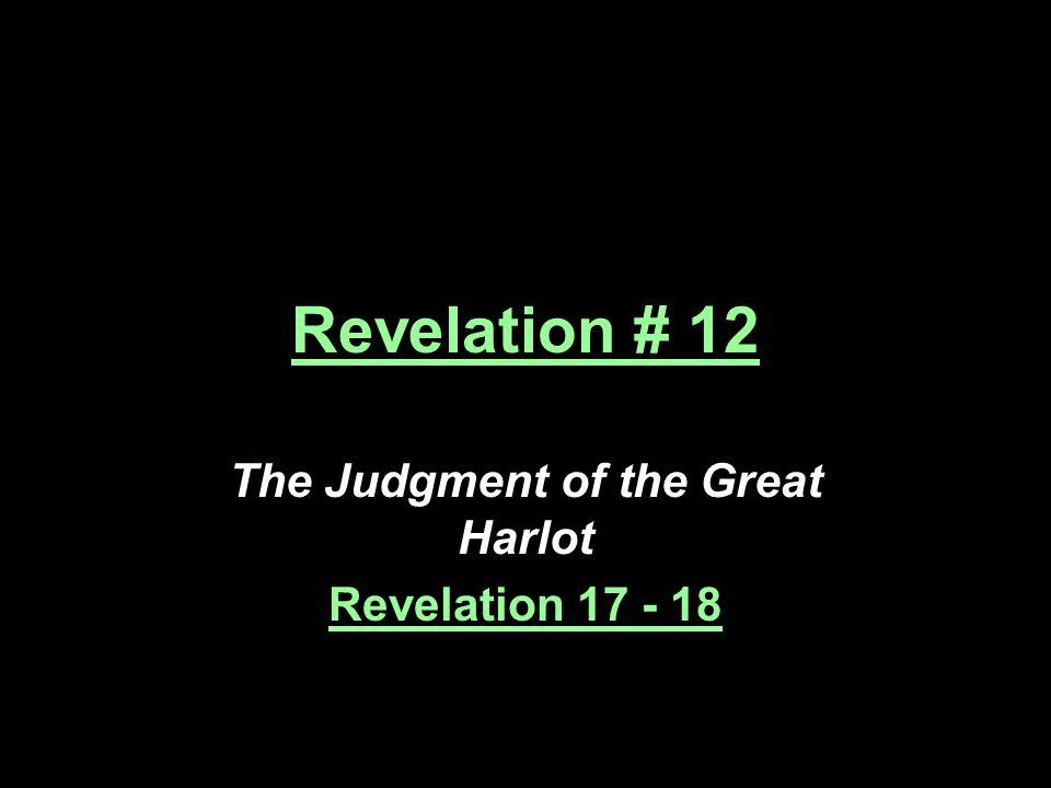 Revelation # 12 The Judgment of the Great Harlot Revelation 17 - 18