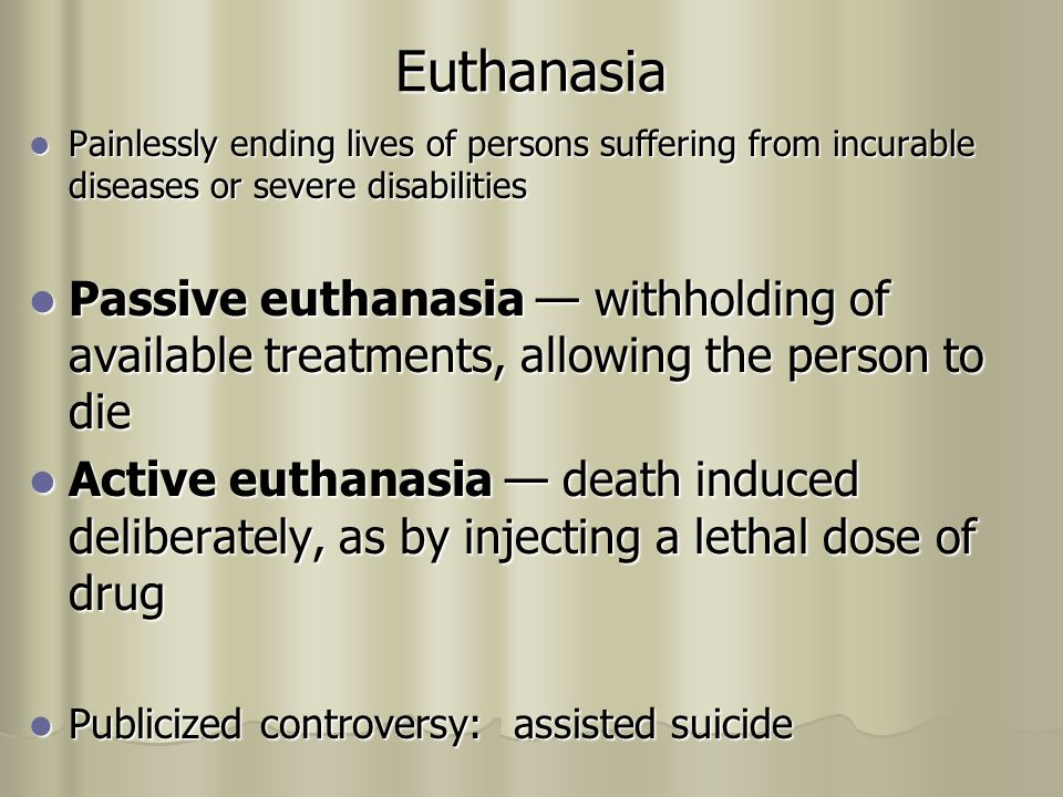 Euthanasia Painlessly ending lives of persons suffering from incurable diseases or severe disabilities Painlessly ending lives of persons suffering from incurable diseases or severe disabilities Passive euthanasia — withholding of available treatments, allowing the person to die Passive euthanasia — withholding of available treatments, allowing the person to die Active euthanasia — death induced deliberately, as by injecting a lethal dose of drug Active euthanasia — death induced deliberately, as by injecting a lethal dose of drug Publicized controversy: assisted suicide Publicized controversy: assisted suicide