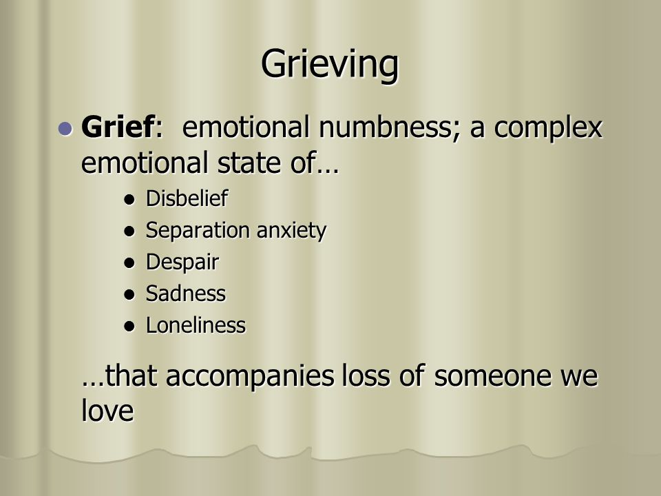 Grieving Grief: emotional numbness; a complex emotional state of… Grief: emotional numbness; a complex emotional state of… Disbelief Disbelief Separation anxiety Separation anxiety Despair Despair Sadness Sadness Loneliness Loneliness …that accompanies loss of someone we love