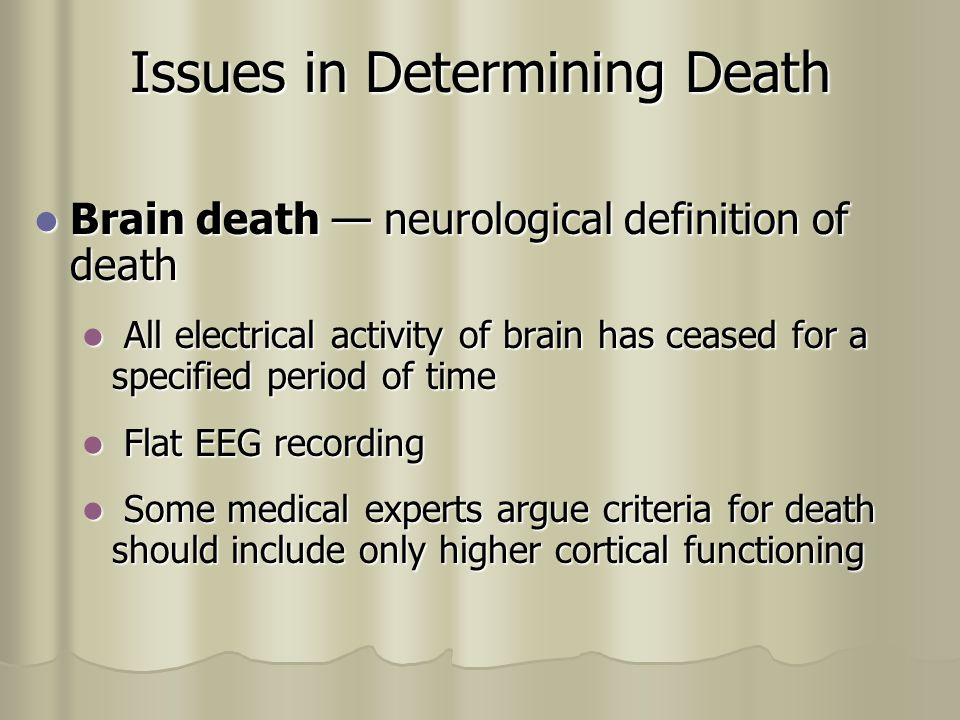 Issues in Determining Death Brain death — neurological definition of death Brain death — neurological definition of death All electrical activity of brain has ceased for a specified period of time All electrical activity of brain has ceased for a specified period of time Flat EEG recording Flat EEG recording Some medical experts argue criteria for death should include only higher cortical functioning Some medical experts argue criteria for death should include only higher cortical functioning