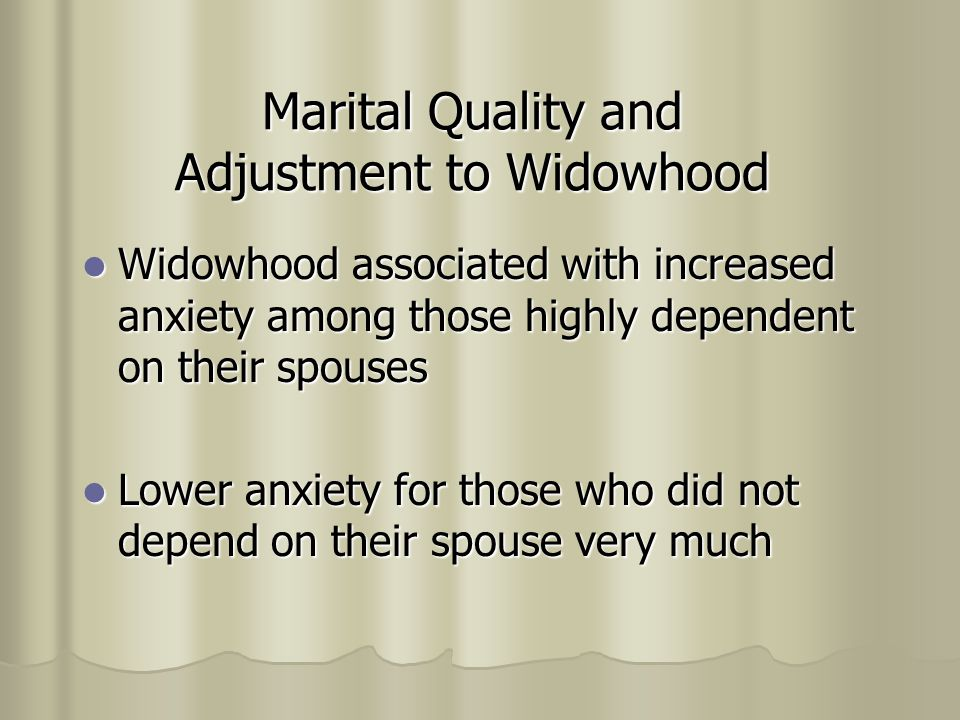 Marital Quality and Adjustment to Widowhood Widowhood associated with increased anxiety among those highly dependent on their spouses Widowhood associated with increased anxiety among those highly dependent on their spouses Lower anxiety for those who did not depend on their spouse very much Lower anxiety for those who did not depend on their spouse very much