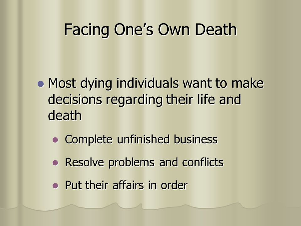 Facing One's Own Death Most dying individuals want to make decisions regarding their life and death Most dying individuals want to make decisions regarding their life and death Complete unfinished business Complete unfinished business Resolve problems and conflicts Resolve problems and conflicts Put their affairs in order Put their affairs in order