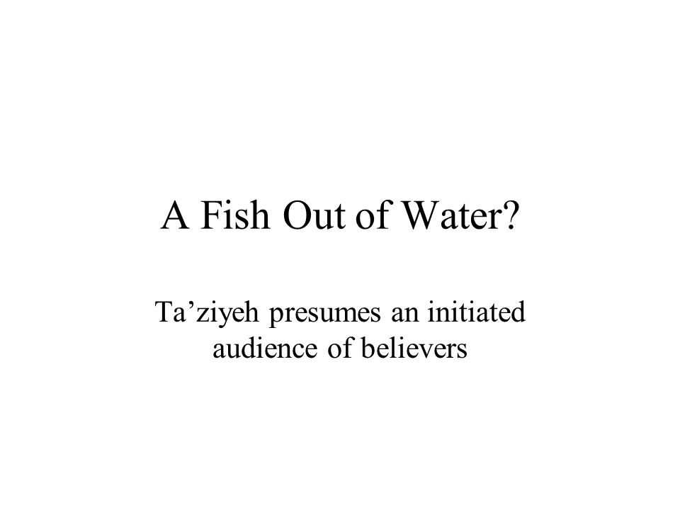 A Fish Out of Water? Ta'ziyeh presumes an initiated audience of believers