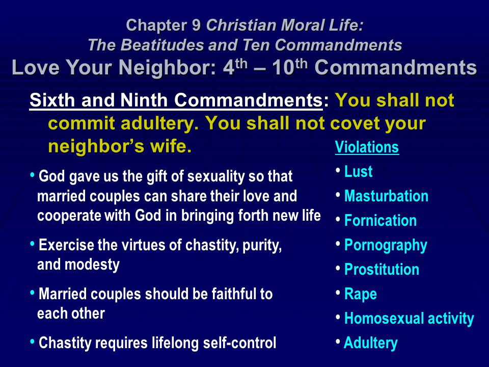 Sixth and Ninth Commandments: You shall not commit adultery. You shall not covet your neighbor's wife. Chapter 9 Christian Moral Life: The Beatitudes
