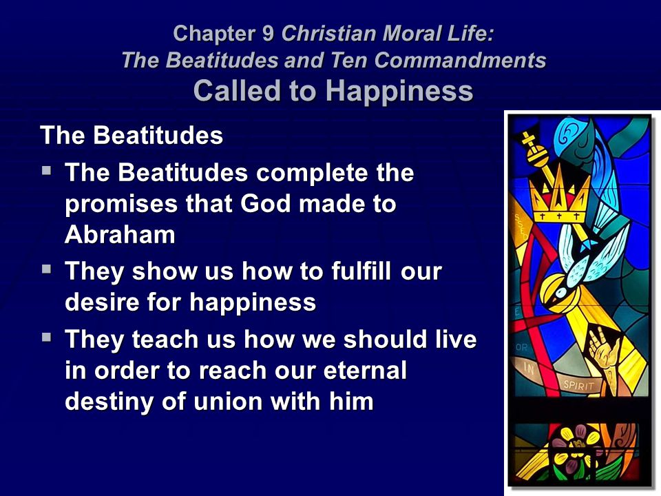 The Beatitudes  The Beatitudes complete the promises that God made to Abraham  They show us how to fulfill our desire for happiness  They teach us