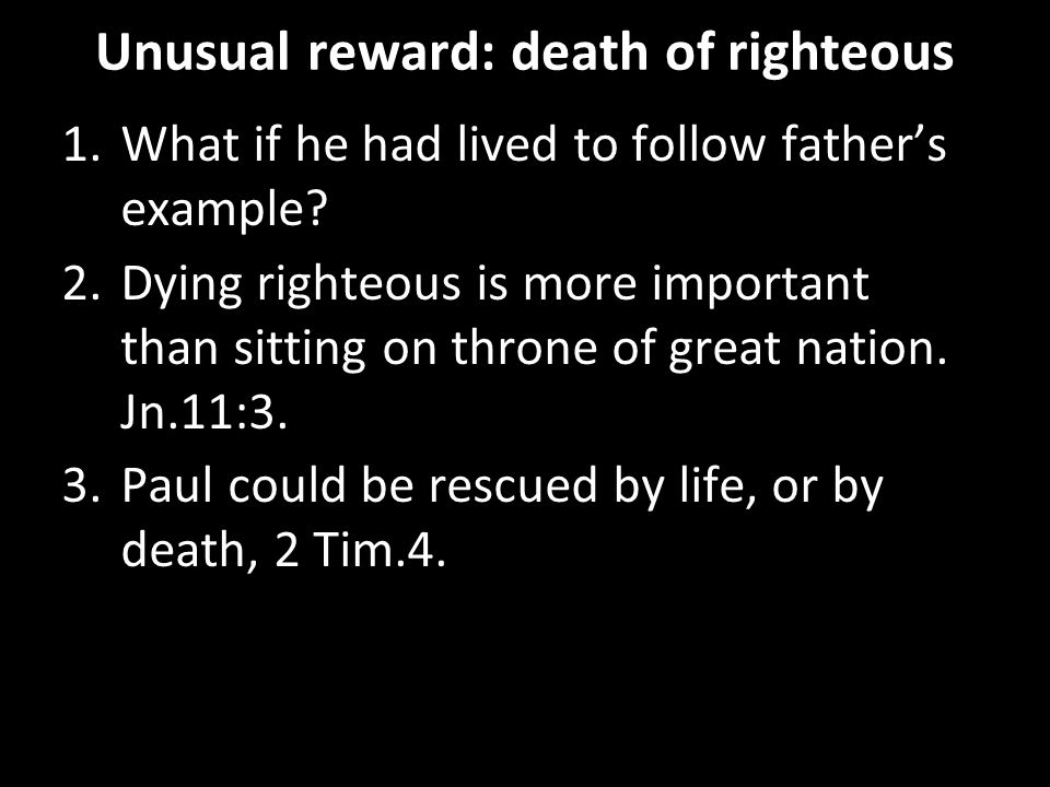 Unusual reward: death of righteous 1.What if he had lived to follow father's example? 2.Dying righteous is more important than sitting on throne of gr