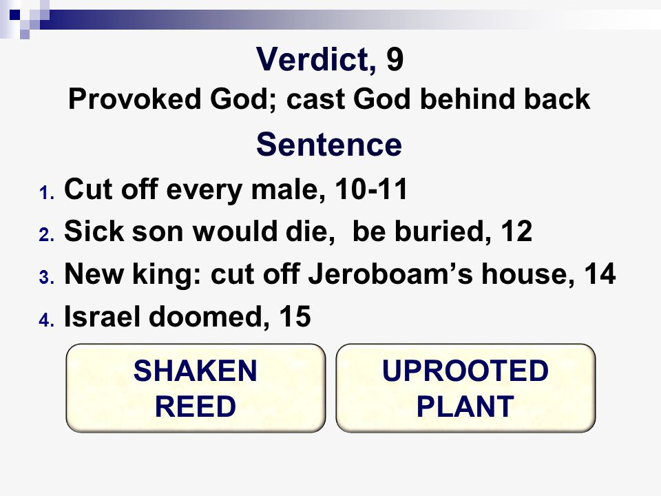 Verdict, 9 Provoked God; cast God behind back Sentence 1. Cut off every male, 10-11 2. Sick son would die, be buried, 12 3. New king: cut off Jeroboam
