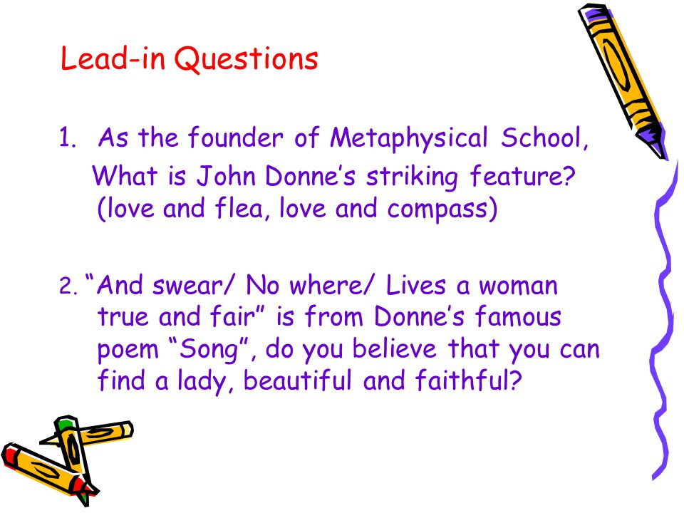 """Lead-in Questions 1.As the founder of Metaphysical School, What is John Donne's striking feature? (love and flea, love and compass) 2. """"And swear/ No"""