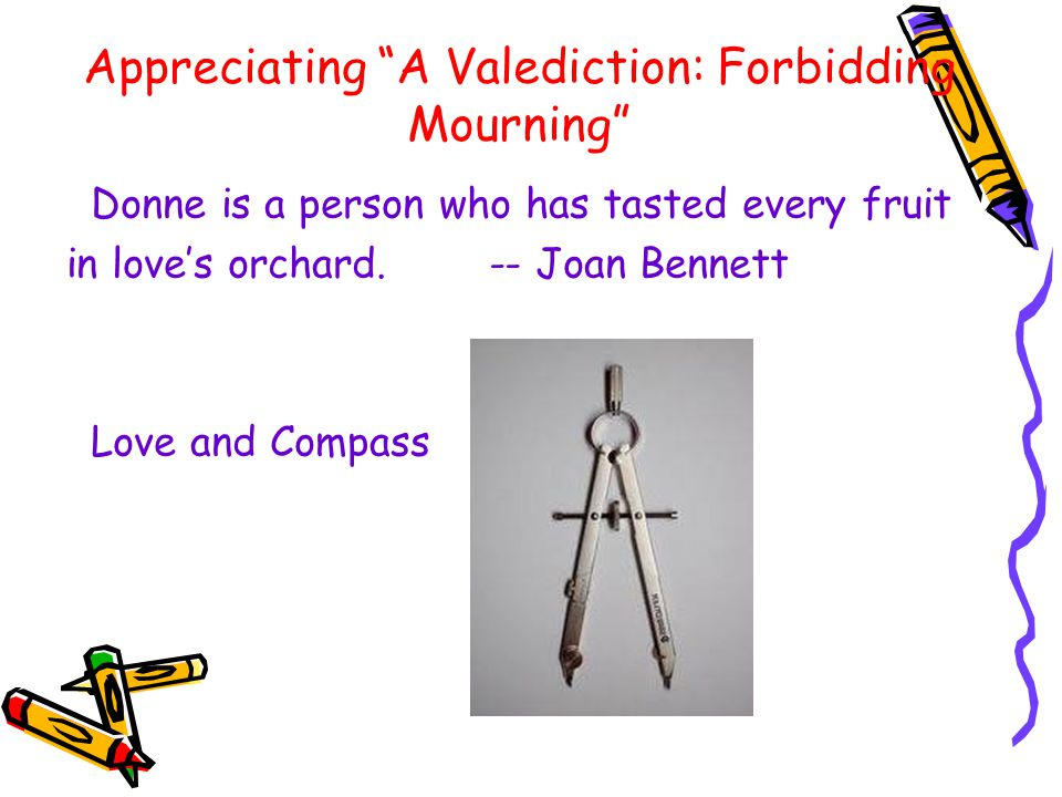 Appreciating A Valediction: Forbidding Mourning Donne is a person who has tasted every fruit in love's orchard.