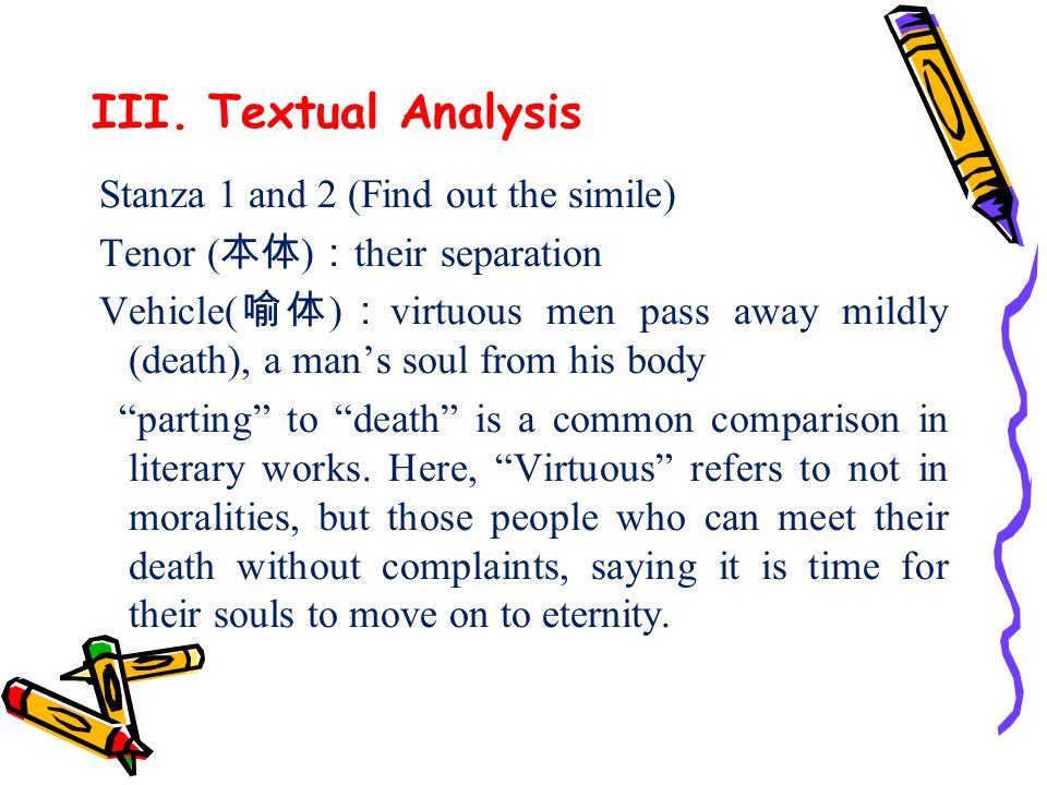 III. Textual Analysis Stanza 1 and 2 (Find out the simile) Tenor ( 本体 ) : their separation Vehicle( 喻体 ) : virtuous men pass away mildly (death), a ma