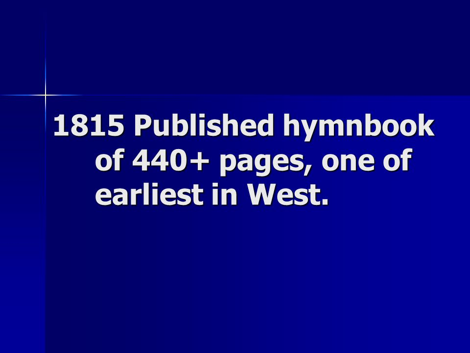 1815 Published hymnbook of 440+ pages, one of earliest in West.