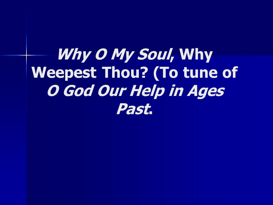 Why O My Soul, Why Weepest Thou? (To tune of O God Our Help in Ages Past.