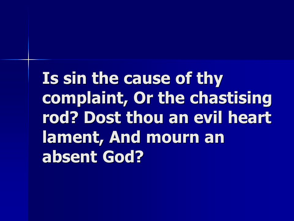 Is sin the cause of thy complaint, Or the chastising rod? Dost thou an evil heart lament, And mourn an absent God?