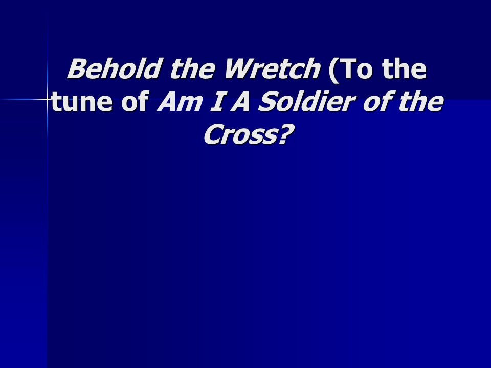 Behold the Wretch (To the tune of I A Soldier of the Cross? Behold the Wretch (To the tune of Am I A Soldier of the Cross?