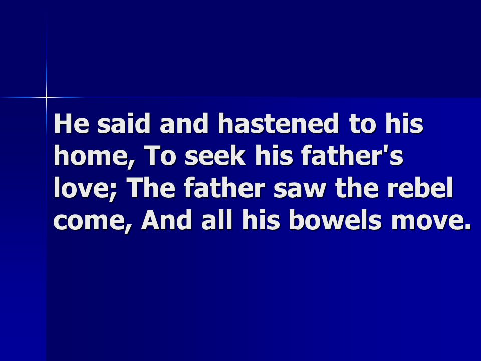 He said and hastened to his home, To seek his father's love; The father saw the rebel come, And all his bowels move.