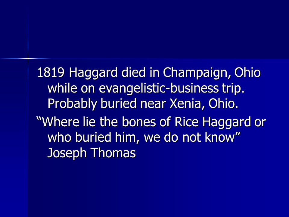 "1819 Haggard died in Champaign, Ohio while on evangelistic-business trip. Probably buried near Xenia, Ohio. ""Where lie the bones of Rice Haggard or wh"