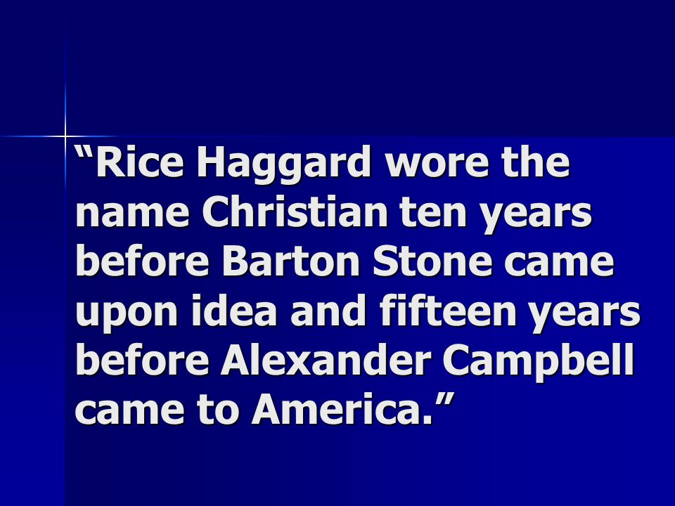 """Rice Haggard wore the name Christian ten years before Barton Stone came upon idea and fifteen years before Alexander Campbell came to America."""