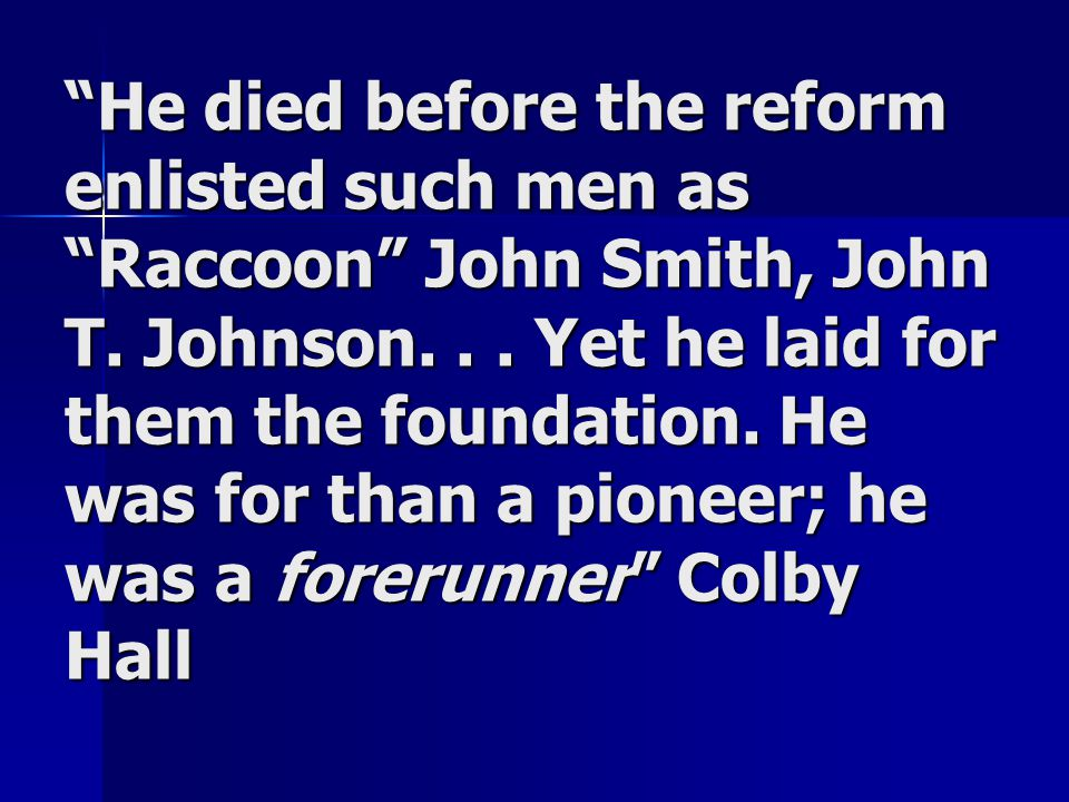 """He died before the reform enlisted such men as ""Raccoon"" John Smith, John T. Johnson... Yet he laid for them the foundation. He was for than a pionee"