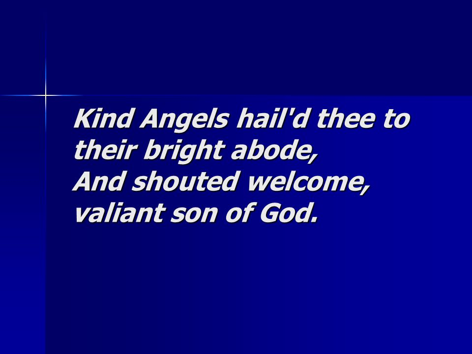 Kind Angels hail'd thee to their bright abode, And shouted welcome, valiant son of God.