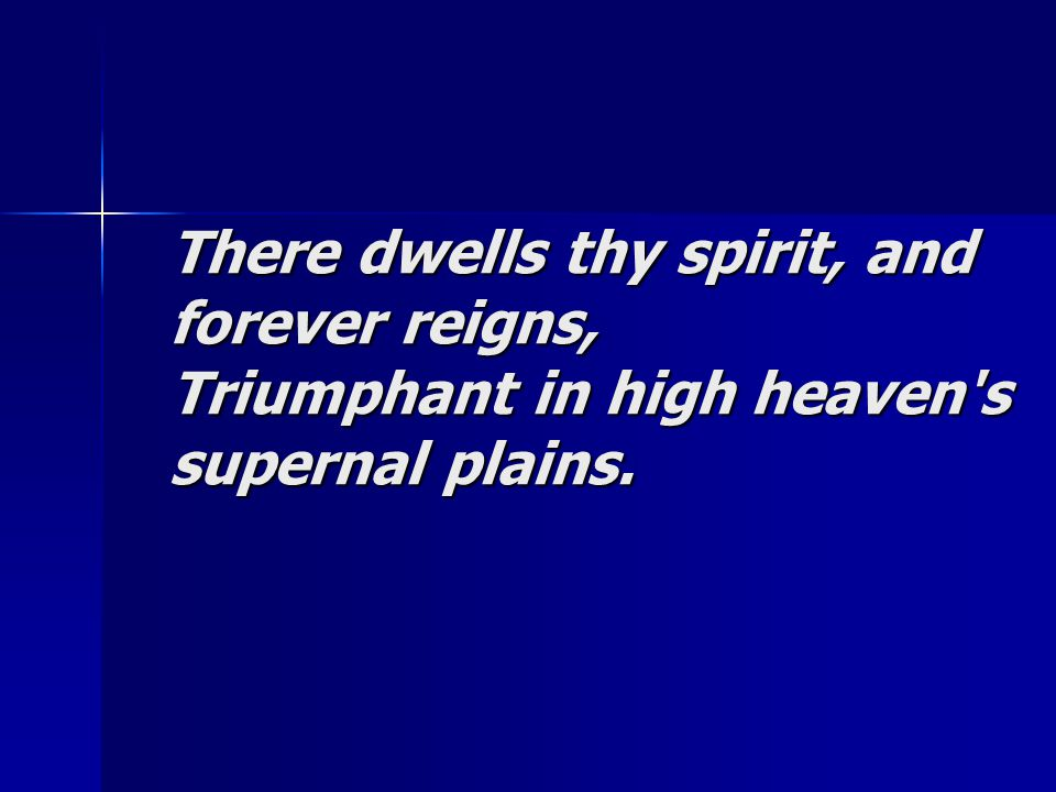 There dwells thy spirit, and forever reigns, Triumphant in high heaven's supernal plains.