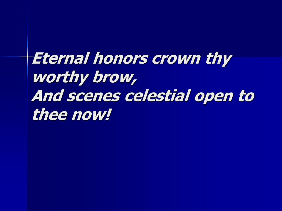 Eternal honors crown thy worthy brow, And scenes celestial open to thee now!