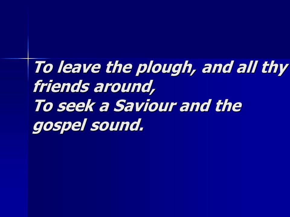 To leave the plough, and all thy friends around, To seek a Saviour and the gospel sound.