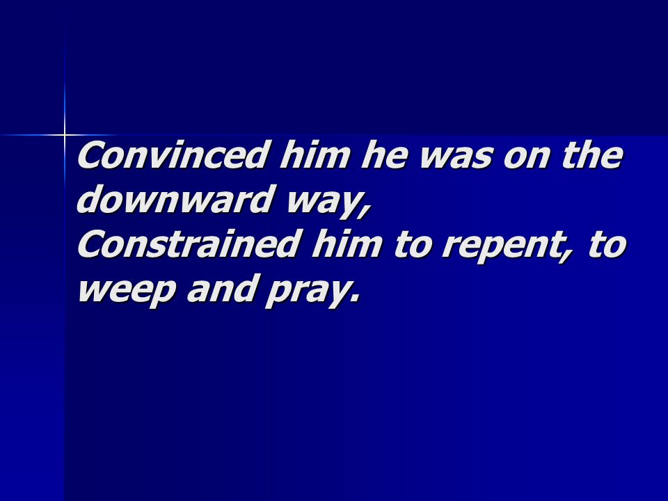 Convinced him he was on the downward way, Constrained him to repent, to weep and pray.