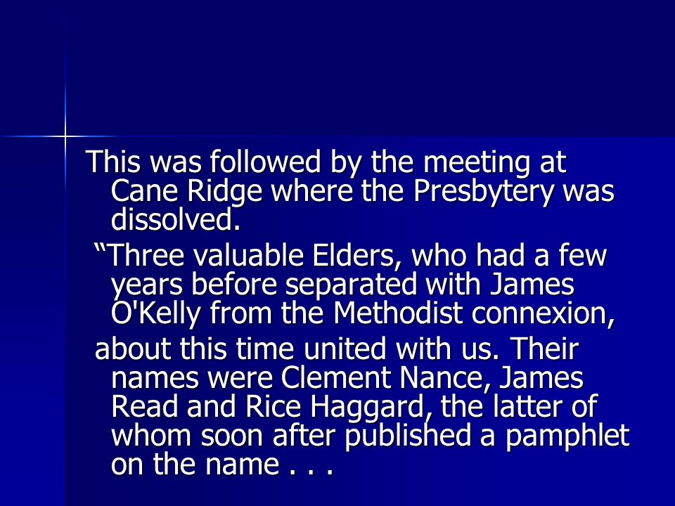 "This was followed by the meeting at Cane Ridge where the Presbytery was dissolved. ""Three valuable Elders, who had a few years before separated with J"
