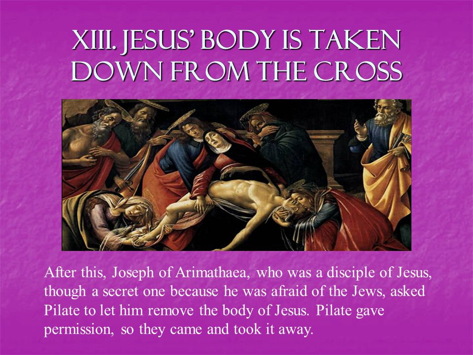 XIII. Jesus' body is taken down from the Cross After this, Joseph of Arimathaea, who was a disciple of Jesus, though a secret one because he was afrai