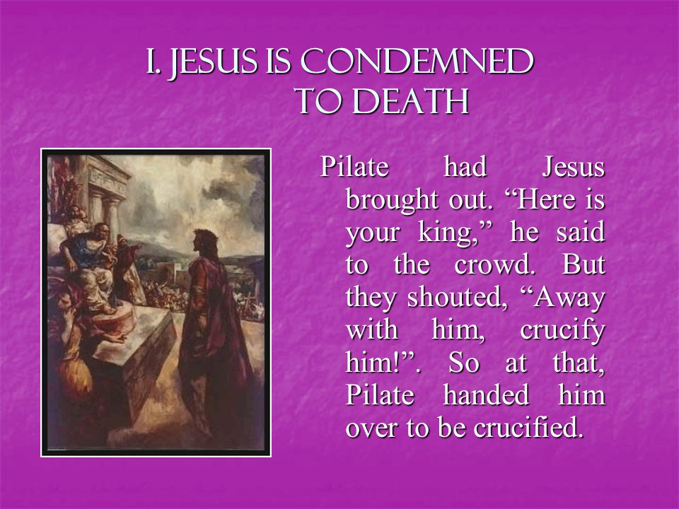I. Jesus is condemned to death Pilate had Jesus brought out.