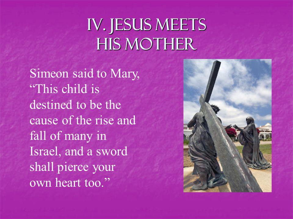 """IV. Jesus Meets his Mother Simeon said to Mary, """"This child is destined to be the cause of the rise and fall of many in Israel, and a sword shall pier"""