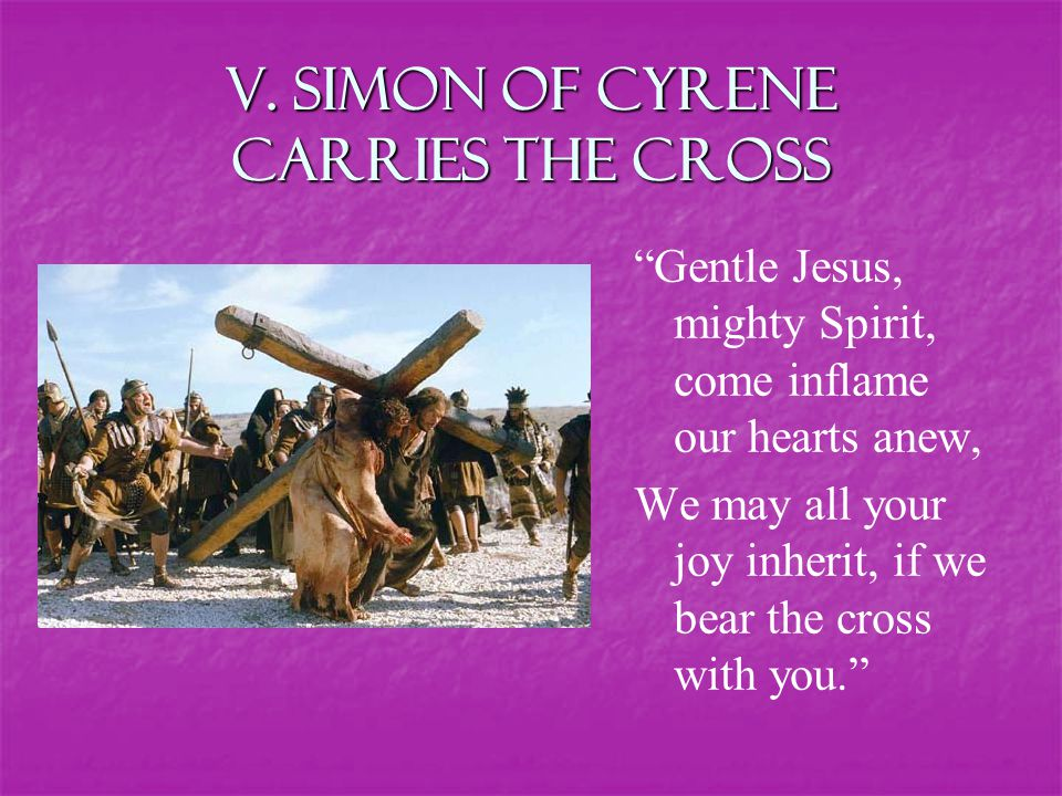"""V. Simon of Cyrene carries the Cross """"Gentle Jesus, mighty Spirit, come inflame our hearts anew, We may all your joy inherit, if we bear the cross wit"""
