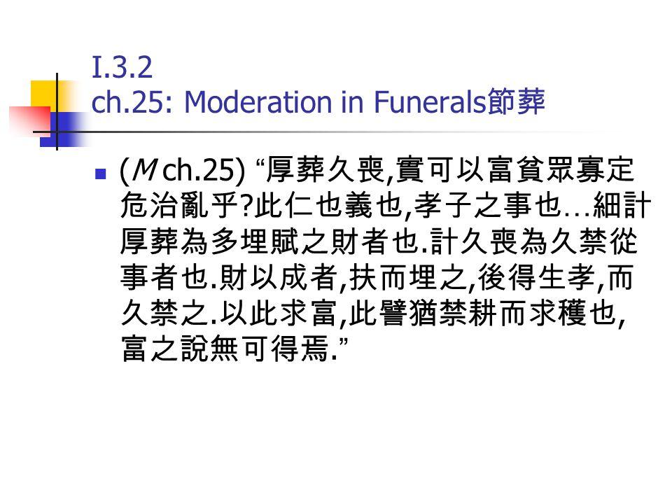 """I.3.2 ch.25: Moderation in Funerals 節葬 (M ch.25) """" 厚葬久喪, 實可以富貧眾寡定 危治亂乎 ? 此仁也義也, 孝子之事也 … 細計 厚葬為多埋賦之財者也. 計久喪為久禁從 事者也. 財以成者, 扶而埋之, 後得生孝, 而 久禁之. 以此求富, 此譬猶"""