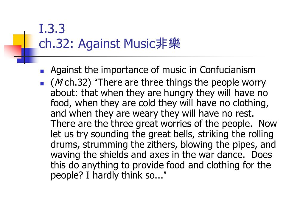"""I.3.3 ch.32: Against Music 非樂 Against the importance of music in Confucianism (M ch.32) """" There are three things the people worry about: that when the"""