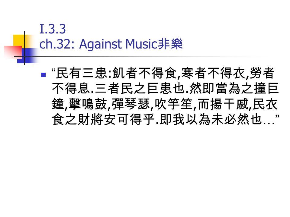 "I.3.3 ch.32: Against Music 非樂 "" 民有三患 : 飢者不得食, 寒者不得衣, 勞者 不得息. 三者民之巨患也. 然即當為之撞巨 鐘, 擊鳴鼓, 彈琴瑟, 吹竽笙, 而揚干戚, 民衣 食之財將安可得乎. 即我以為未必然也 …"""