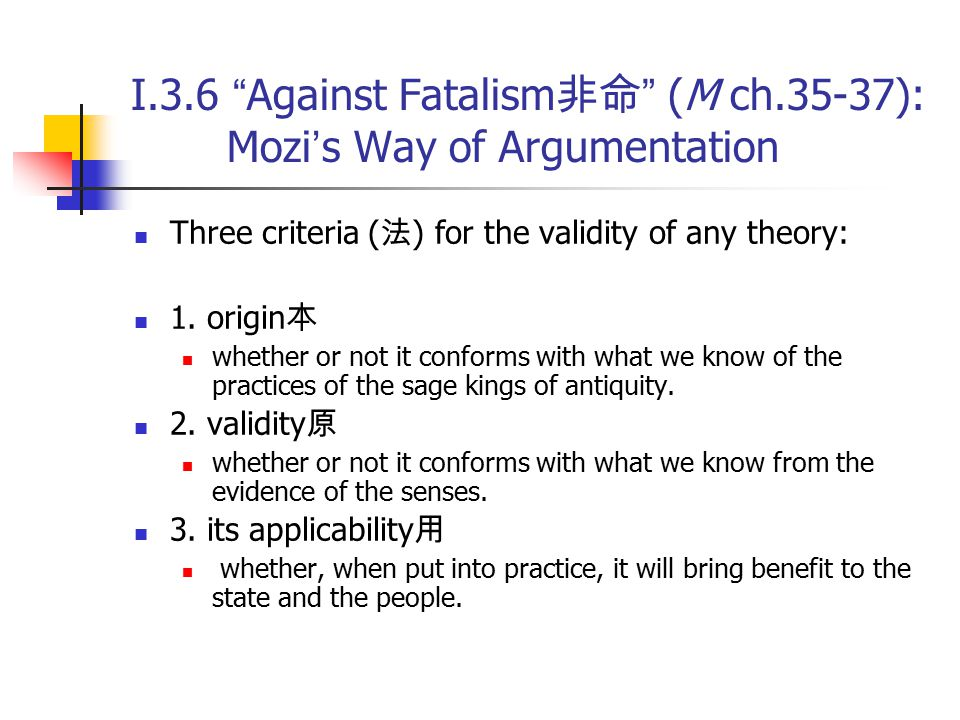 """I.3.6 """" Against Fatalism 非命 """" (M ch.35-37): Mozi ' s Way of Argumentation Three criteria ( 法 ) for the validity of any theory: 1. origin 本 whether or"""