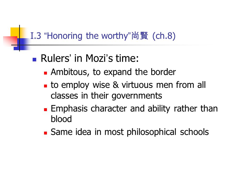 """I.3 """" Honoring the worthy """" 尚賢 (ch.8) Rulers ' in Mozi ' s time: Ambitous, to expand the border to employ wise & virtuous men from all classes in thei"""